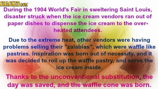 CRACKEDo CON During the 1904 World's Fair in sweltering Saint Louis, disaster struck when the ice cream vendors ran out of paper dishes to dispense th