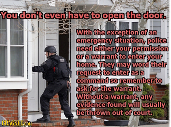 You don't even have to open the door. With the exception of an emergency situation, police need either your permission ora Warrant to enter your home.