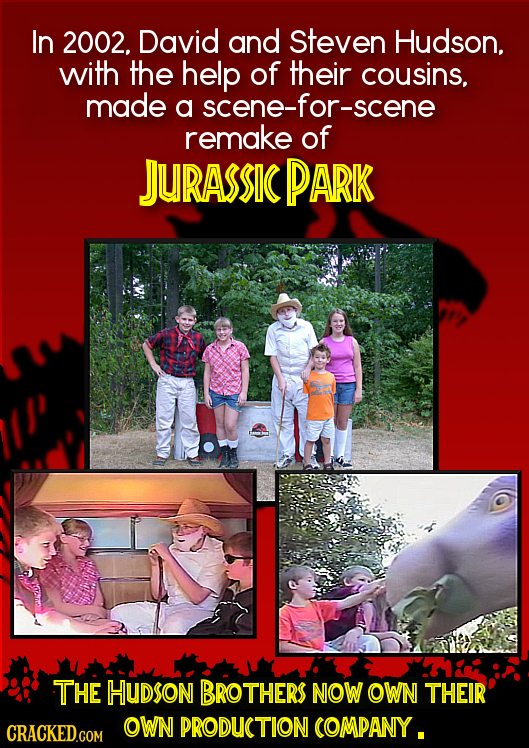 In 2002. David and Steven Hudson. with the help of their cousins, made a scene-for-scene remake of JURASSIC PARK THE HUDsoN BROTHERS NOW OWN THEIR OWN
