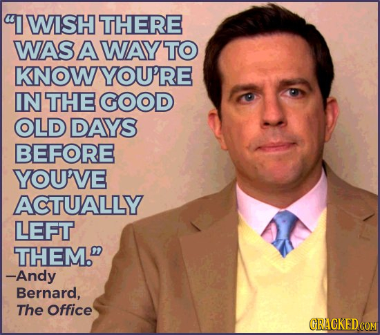 I WISH THERE WAS AWAY TO KNOWYOU'RE IN THE GOOD OLD DAYS BEFORE YOU'VE ACTUALLY LEFT THEM. -Andy Bernard, The Office CRACKED COM