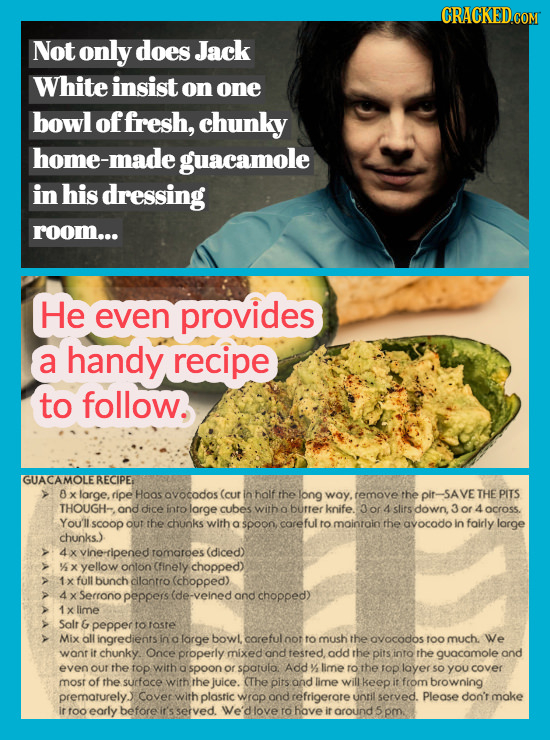 Not only does Jack White insist on one bowl of fresh, chunky home-made guacamole in his dressing room... He even provides a handy recipe to follow. GU