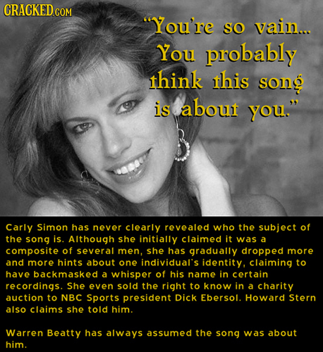 CRACKEDcO You're SO vain... You probably think this song is about you. Carly Simon has never clearly revealed who the subject of the song js. Althou