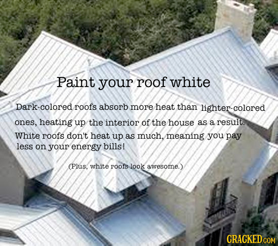 Paint your roof white Dark-colored roofs absorb more heat than lighter-colored ones, heating up the interior of the house as a result. White roofs don