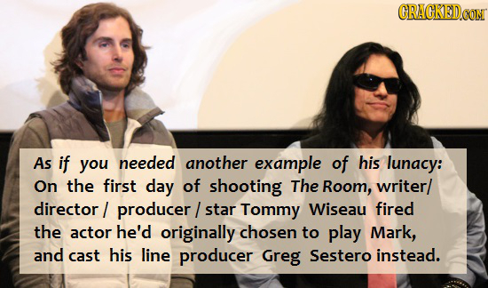 CRAGKEDCON As if you needed another example of his lunacy: On the first day of shooting The Room, writer/ director producer/ star Tommy Wiseau fired t