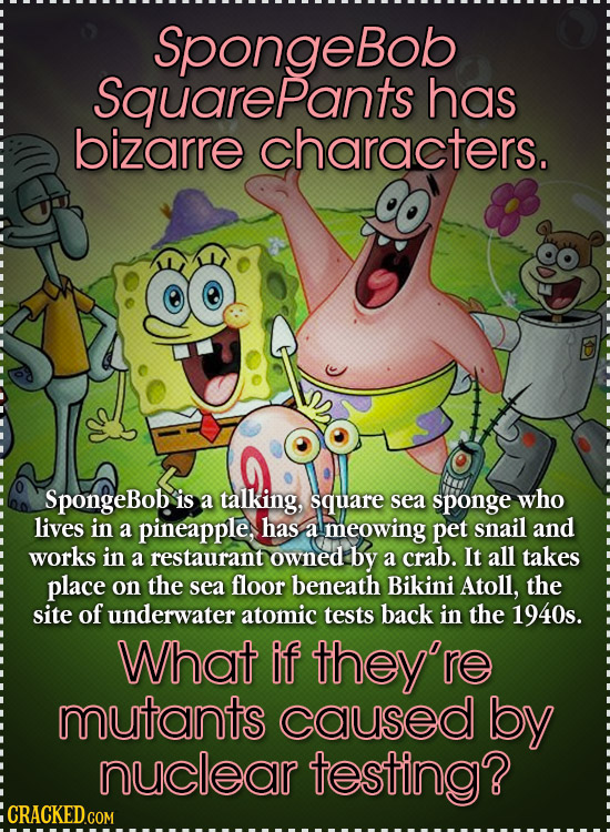 SpongeBob SquarePants has bizarre characters. SpongeBob is a talking, square sea sponge who lives in a pineapple, has a meowing pet snail and works in
