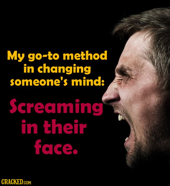 My go-to method in changing someone's mind: Screaming in their face.