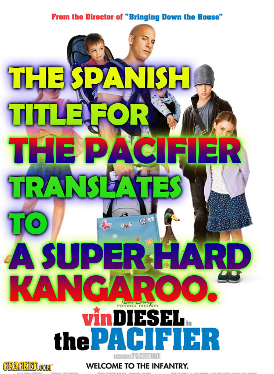 From the Director of Bringing Down the House THE SPANISH TITLE FOR THE PACIFIER TRANSLATES TO A SUPER HARD KANGAROO. vin KCYE DIESEL is the ePACIFIE