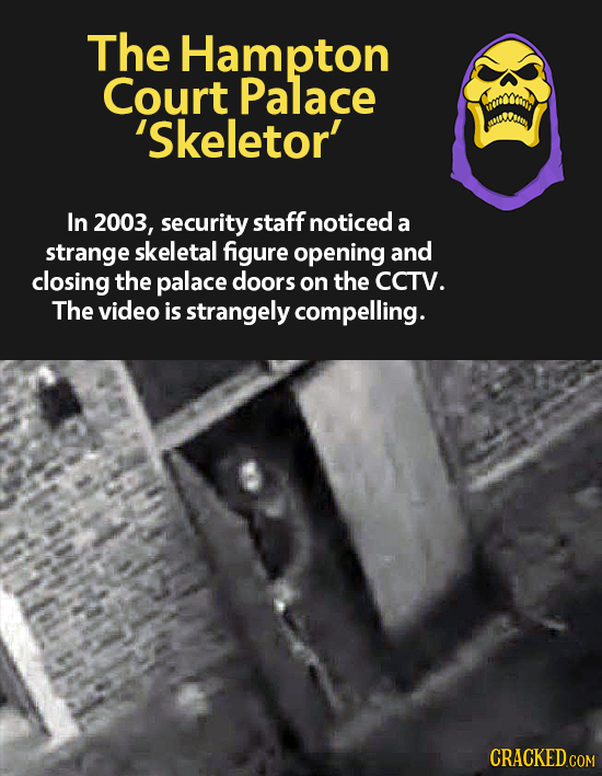 The Hampton Court Palace 'Skeletor' In 2003, security staff noticed a strange skeletal figure opening and closing the palace doors on the CCTV. The vi