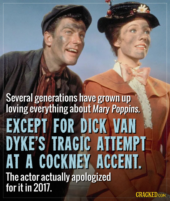 Several generations have grown up loving everything about Mary Poppins. EXCEPT FOR DICK VAN DYKE'S TRAGIC ATTEMPT AT A COCKNEY ACCENT. The actor actua