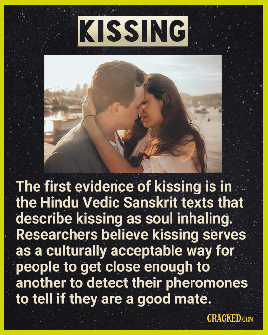 KISSING The first evidence of kissing is in the Hindu Vedic Sanskrit texts that describe kissing as soul inhaling. Researchers believe kissing serves