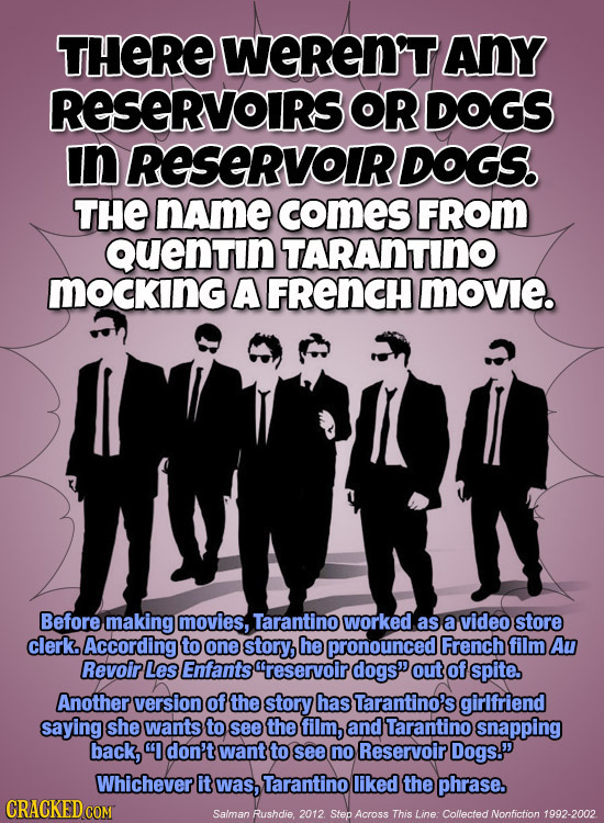 THERE WEREN'TANY RESERVOIRS OR DOGS In RESERVOIR DOGS. THE name comES FROM Quentin TARANTINO MOCKING A FRENCH movie. Before making movies, Tarantino w