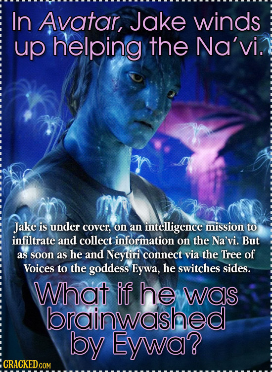 In Avatar, Jake winds uP helping the Na'vi. Jake is under cover, on an intelligence mission to infiltrate and collect information on the Na'vi. But as