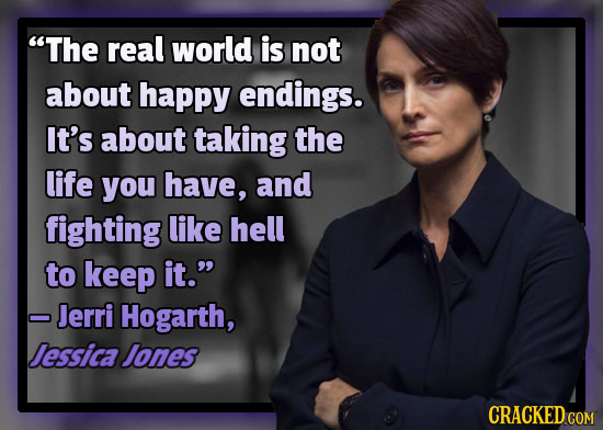 The real world is not about happy endings. It's about taking the life you have, and fighting like hell to keep it. - Jerri Hogarth, Jessica Jones