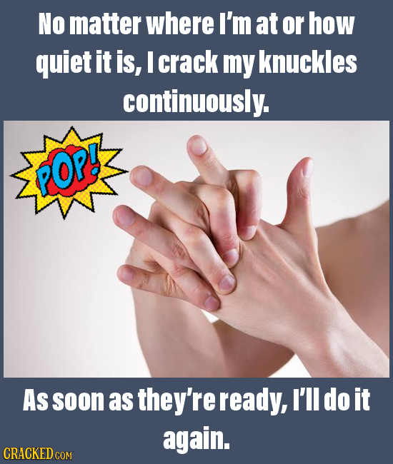 NO matter where I'm at or how quiet it is, I crack my knuckles continuously. POP! As soon as they're ready, I'll do it again. CRACKED COM