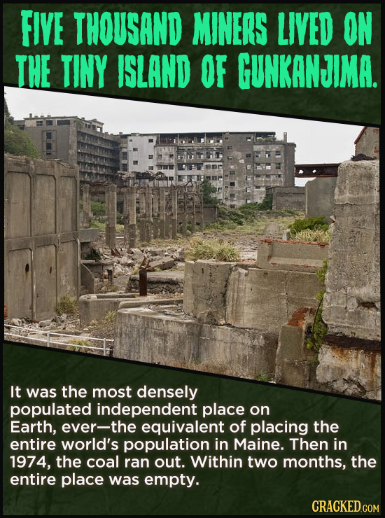 FIVE THOUSAND MINERS LIVED ON THE TINY ISLAND OF GUNKANJIMA. It was the most densely populated independent place on Earth, ever-the equivalent of plac