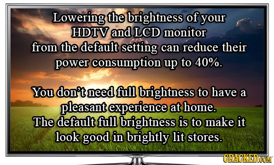 Lowering the brightness of your HDTV and LCD monitor from the default setting can reduce their power consumption up to 40%. You don't need full bright