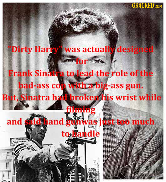 Dirty Harry was actually designed for Frank Sinacra to lead the role of the bad-ass cop witHa big-ass gun, But, Sinatra had broker his wrist while f