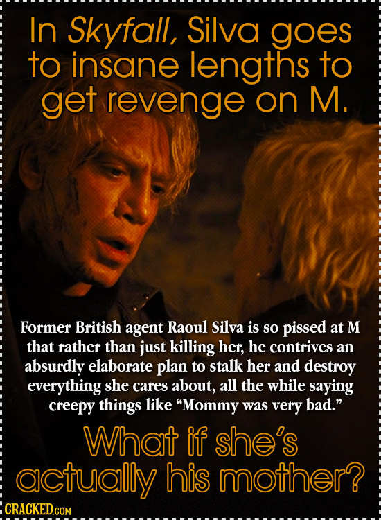 In Skyfall, Silva goes to insane lengths to get revenge on M. Former British agent Raoul Silva is so pissed at M that rather than just killing her, he