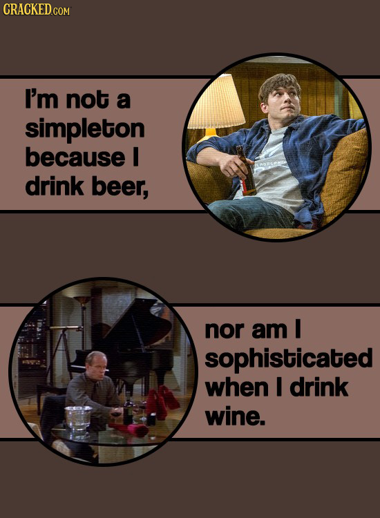CRACKEDcO I'm not a simpleton because I drink beer, nor am I sophisticated when I drink wine.