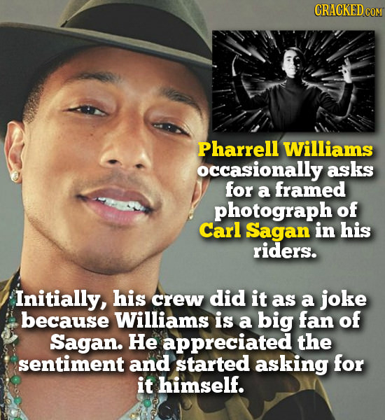 CRACKEDcO COM Pharrell Williams occasionally asks for a framed photograph of Carl Sagan in his riders. Initially, his crew did it as a joke because Wi