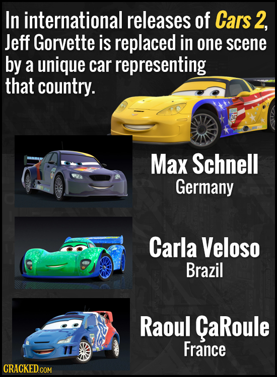In international releases of Cars 2, Jeff Gorvette is replaced in one scene by a unique car representing that country. Max Schnell Germany Carla Velos