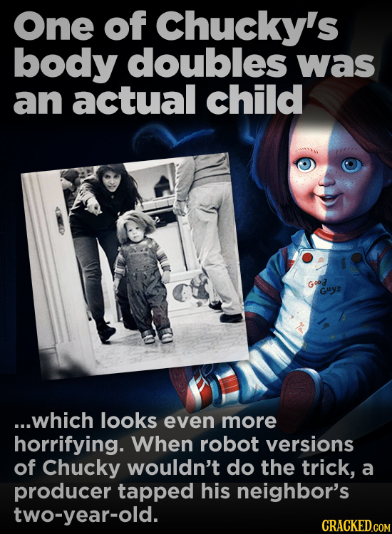 One of Chucky's body doubles was an actual child Good Guys ...which looks even more horrifying. When robot versions of Chucky wouldn't do the trick, a