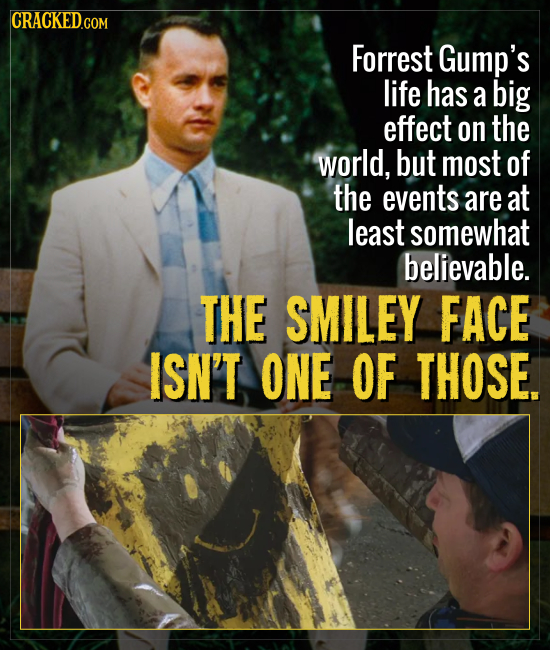CRACKEDcO COM Forrest Gump's life has a big effect on the world, but most of the events are at least somewhat believable. THE SMILEY FACE ISN'T ONE OF