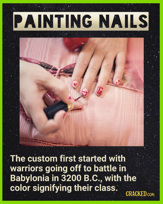PAINTING NAILS The custom first started with warriors going off to battle in Babylonia in 3200 B.C., with the color signifying their class. CRACKEDCOr