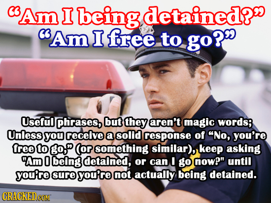 Am I being detained? C Am I free to go? Useful phrases, but they aren't magic words; Unless you receive a solid response of No, you're free to go