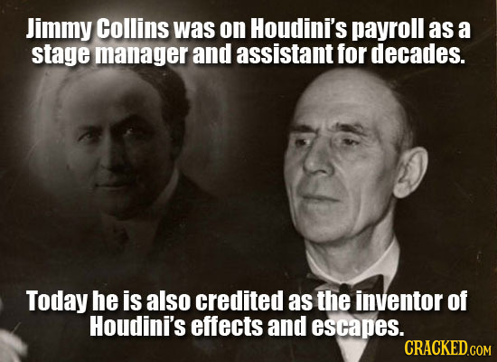 Jimmy Collins was on Houdini's payroll as a stage manager and assistant for decades. Today he is also credited as the inventor of Houdini's effects an