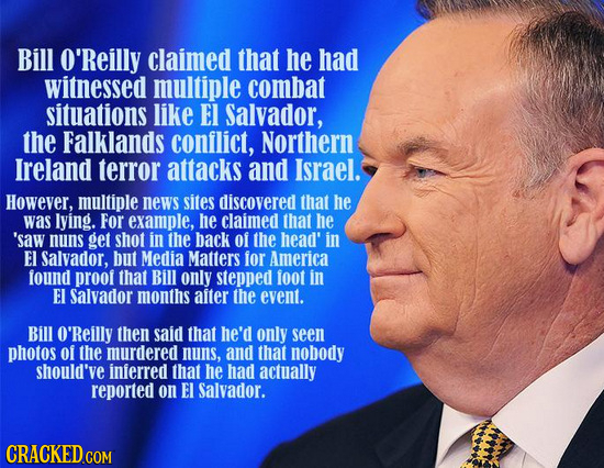 Bill O'Reilly claimed that he had witnessed multiple combat situations like EI Salvador, the Falklands conflict, Northern Ireland terror attacks and I