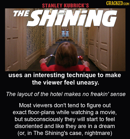 CRACKED.COM STANLEY KUBRICK'S THE ESHINING uses an interesting technique to make the viewer feel uneasy. The layout of the hotel makes no freakin' sen
