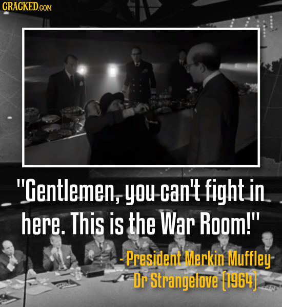 CRACKED.COM Gentlemeny you can't fight in here. This is the War Room! - President Merkin Muffley Dr Strangelove [1964)