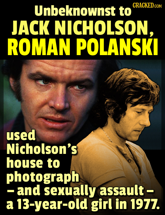 Unbeknownst CRACKED.COM to JACK NICHOLSON, ROMAN POLANSKI used Nicholson's house to photograph -and sexually assault- a 13-year-old girl in 1977.