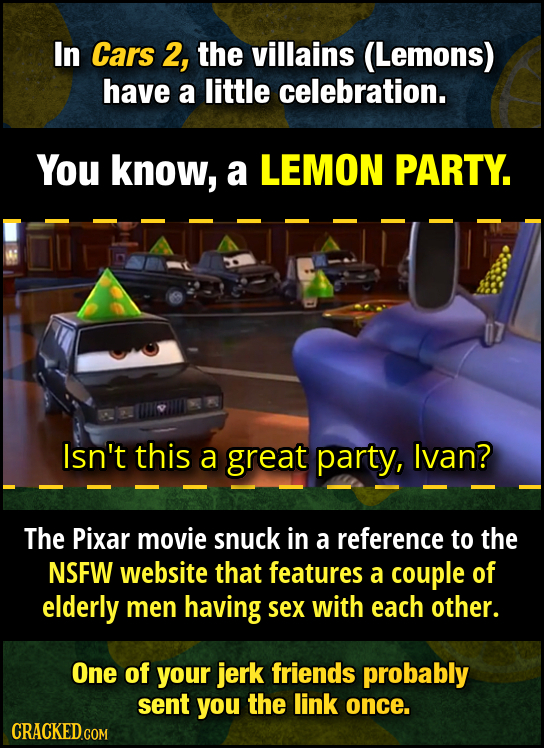 In Cars 2, the villains (Lemons) have a little celebration. You know, a LEMON PARTY. Isn't this a great party, Ivan? The Pixar movie snuck in a refere