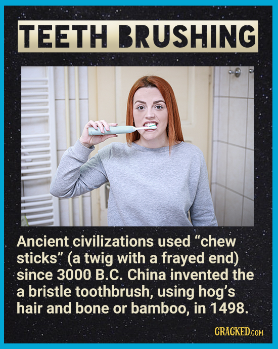TEETH BRUSHING Ancient civilizations used chew sticks (a twig with a frayed End) since 3000 B.C. China invented the a bristle toothbrush, using hog'