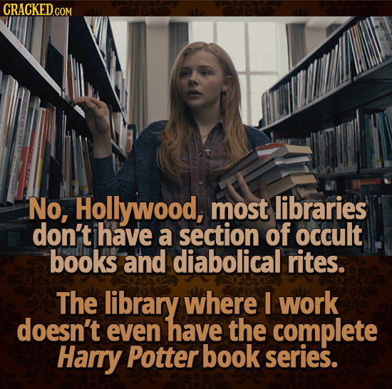 CRACKED.COM No, Hollywood, most libraries don't have a section of occult books and diabolical rites. The library where I work doesn't even have the co