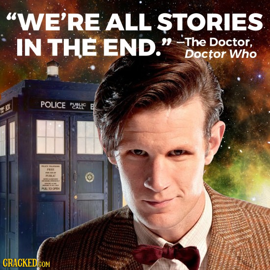 WE'RE ALL STORIES IN THE END. -The Doctor, Doctor Who POLICE PUBLIC Or B CALL 8 BAL