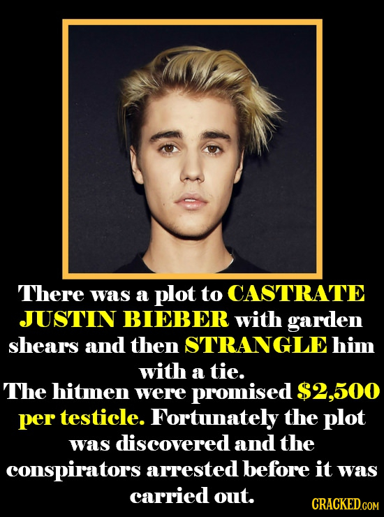 There was a plot to CASTRATE JUSTIN BIEBER with garden shears and then STRANGLEhim with a tie. The hitmen were promised $2,500 per testicle. Fortunate