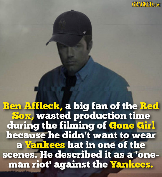CRACKEDcO Ben Affleck, a big fan of the Red SOx, wasted production time during the filming of Gone Girl because he didn't want to wear a Yankees hat i