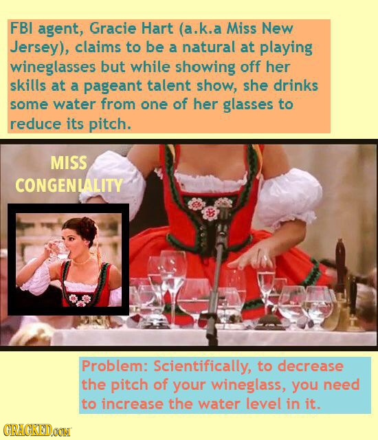 FBI agent, Gracie Hart (a.k.a a Miss New Jersey), claims to be a natural at playing wineglasses but while showing off her skills at a pageant talent s