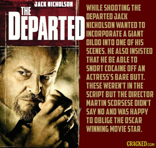 JACK NICHOLSON DEPARTED THE WHILE SHOOTING THE DEPARTED JACK NICHOLSON WANTED TO INCORPORATE A GIANT DILDO INTO ONE OF HIS SCENES. HE ALSO INSISTED TH