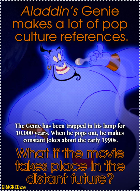 Aladdin's Genie makes a lot of pop culture references. The Genie has been trapped in his lamp for 10,000 years. When he pops out, he makes constant jo