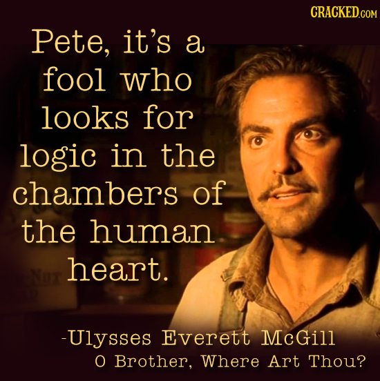 CRACKED.COM Pete, it's a fool who looks for logic in the chambers of the human heart. -Ulysses Everett McGill O Brother, Where Art Thou?