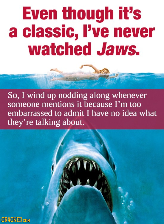 Even though it's a classic, I've never watched JaWs. So, I wind up nodding along Whenever someone mentions it because I'm too embarrassed to admit I h