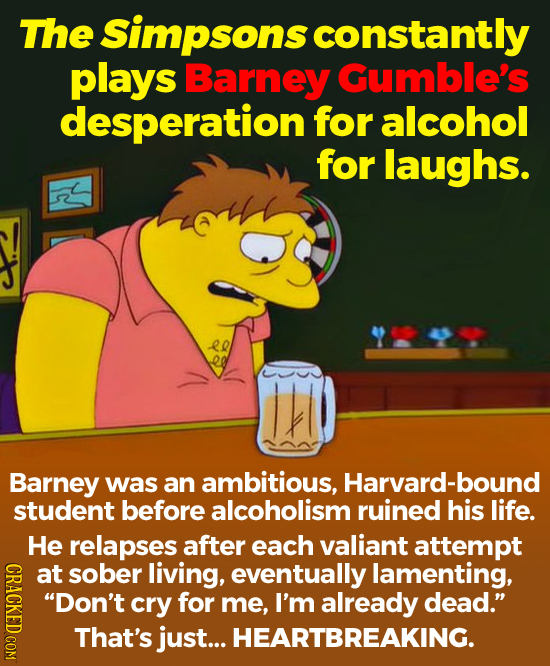 The Simpsons constantly plays Barney Gumble's desperation' for alcohol for laughs. Barney was an ambitious, Harvard-bound student before alcoholism ru