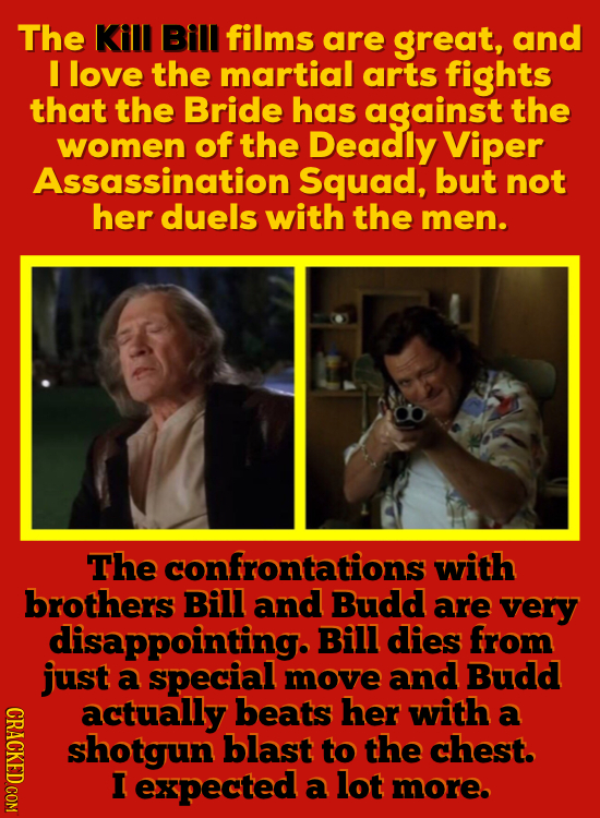 The Kill Bill films are great, and I love the martial arts fights that the Bride has against the women of the Deadly Viper Assassination Squad, but no