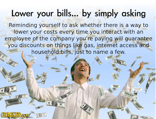 Lower bills... your by simply asking Reminding yourself to ask whether there is a way to lower your costs every time you interact with an employee of