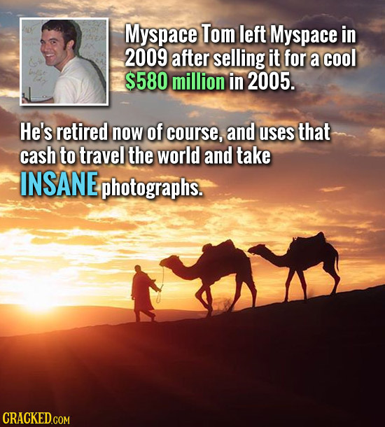 Myspace Tom left Myspace in 2009 after selling it for a cool $580 million in 2005. He's retired now of course, and uses that cash to travel the world