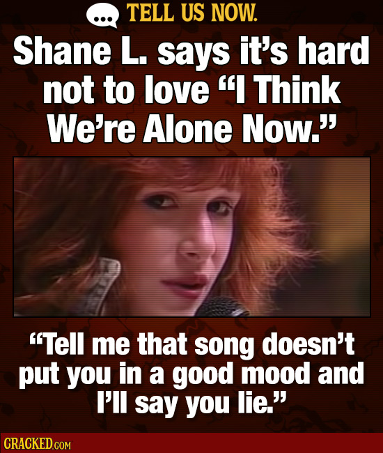 TELL US NOW. Shane L. says it's hard not to love I Think We're Alone Now.' Tell me that song doesn't put you in a good mood and I'll say you lie.